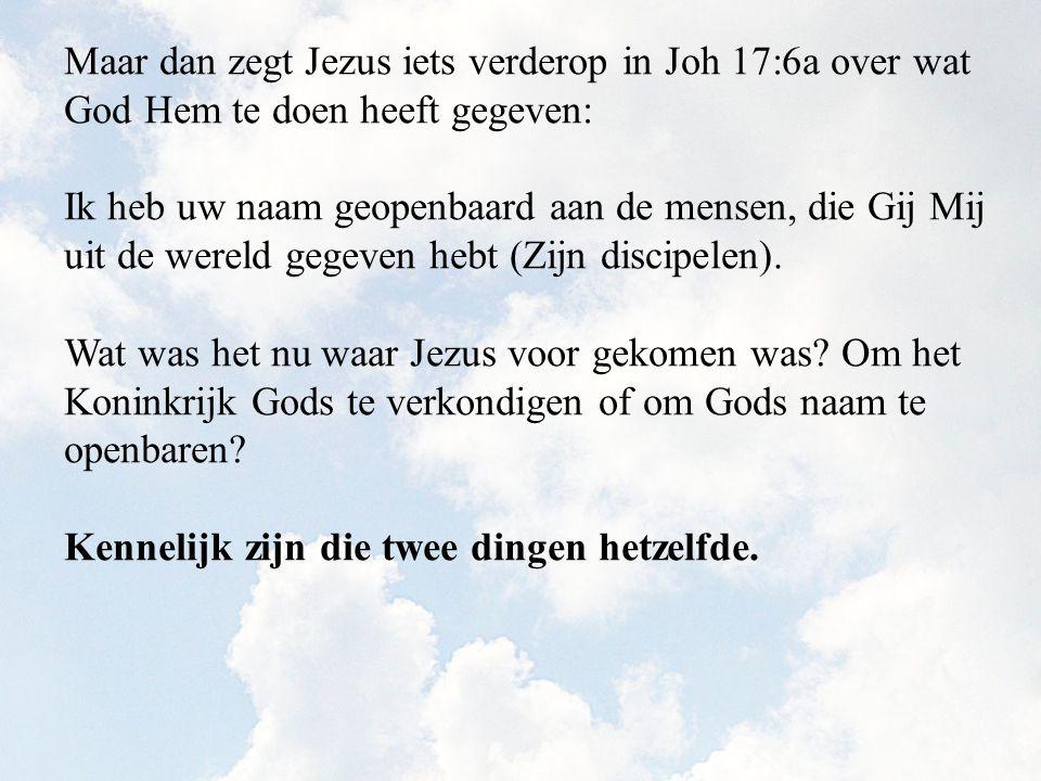 Maar dan zegt Jezus iets verderop in Joh 17:6a over wat God Hem te doen heeft gegeven: Ik heb uw naam geopenbaard aan de mensen, die Gij Mij uit de wereld gegeven hebt (Zijn discipelen).