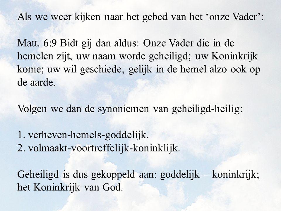 Als we weer kijken naar het gebed van het 'onze Vader': Matt. 6:9 Bidt gij dan aldus: Onze Vader die in de hemelen zijt, uw naam worde geheiligd; uw K