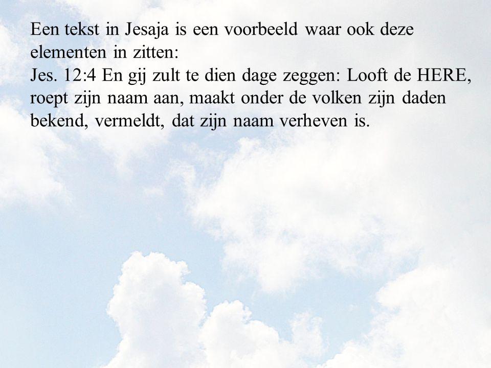 Jes. 12:4 En gij zult te dien dage zeggen: Looft de HERE, roept zijn naam aan, maakt onder de volken zijn daden bekend, vermeldt, dat zijn naam verhev