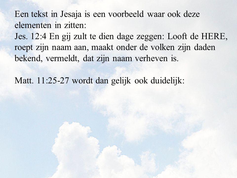 Een tekst in Jesaja is een voorbeeld waar ook deze elementen in zitten: Jes. 12:4 En gij zult te dien dage zeggen: Looft de HERE, roept zijn naam aan,