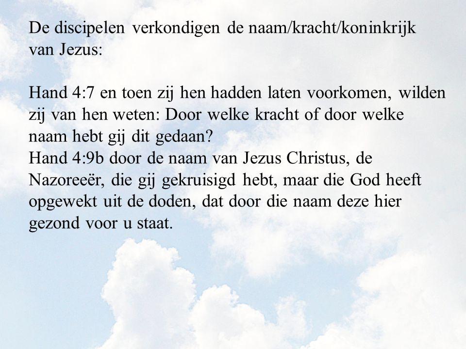 De discipelen verkondigen de naam/kracht/koninkrijk van Jezus: Hand 4:7 en toen zij hen hadden laten voorkomen, wilden zij van hen weten: Door welke k