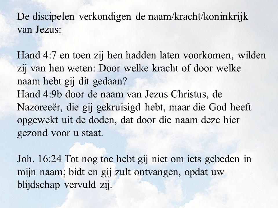 De discipelen verkondigen de naam/kracht/koninkrijk van Jezus: Hand 4:7 en toen zij hen hadden laten voorkomen, wilden zij van hen weten: Door welke kracht of door welke naam hebt gij dit gedaan.