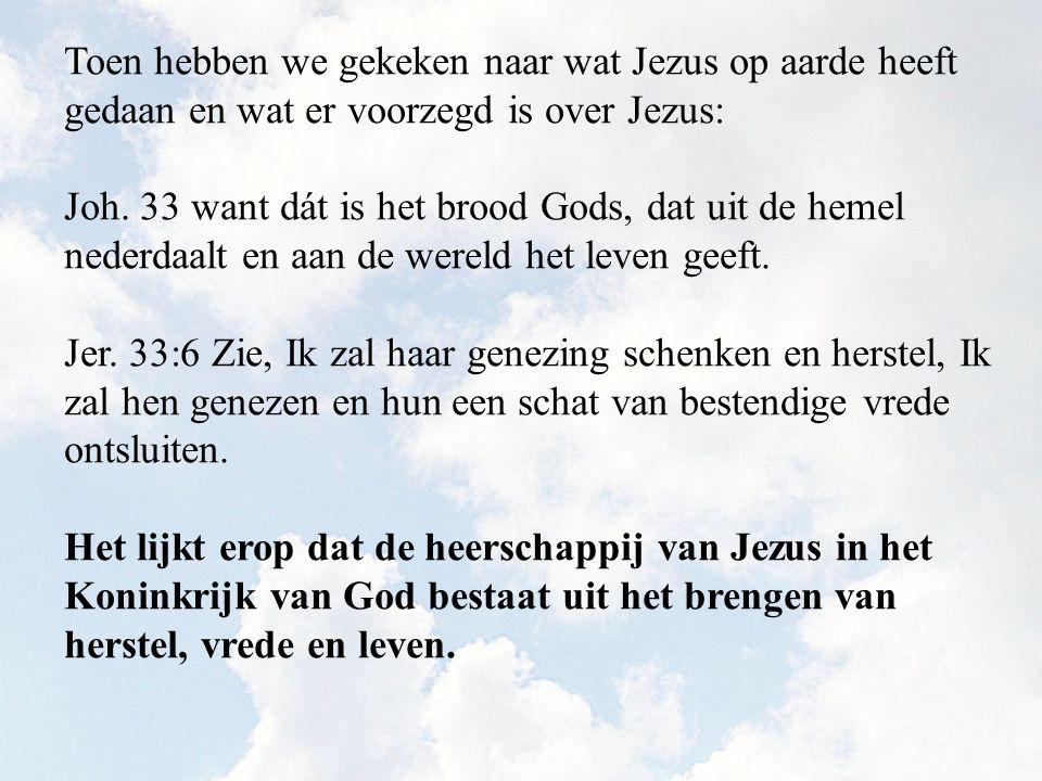 Toen hebben we gekeken naar wat Jezus op aarde heeft gedaan en wat er voorzegd is over Jezus: Joh. 33 want dát is het brood Gods, dat uit de hemel ned