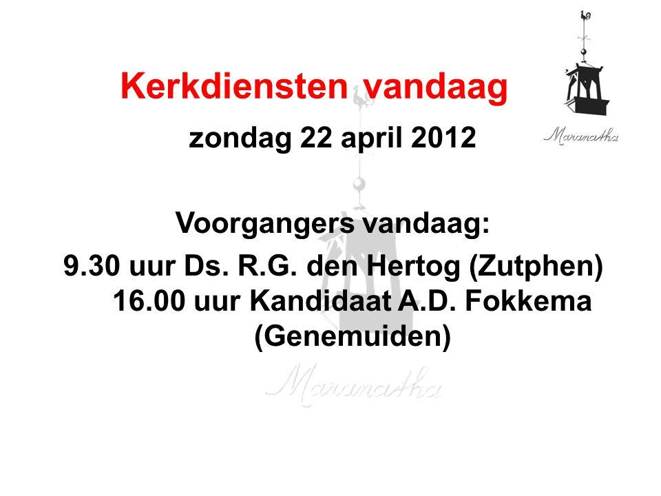 zondag 22 april 2012 Voorgangers vandaag: 9.30 uur Ds.