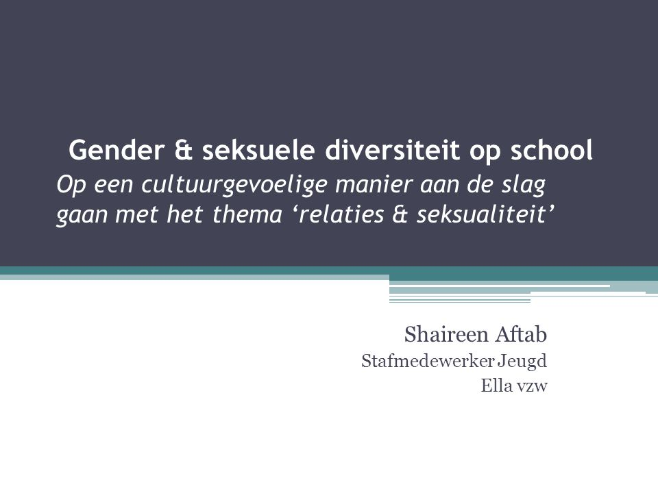 Gender & seksuele diversiteit op school Op een cultuurgevoelige manier aan de slag gaan met het thema 'relaties & seksualiteit' Shaireen Aftab Stafmedewerker Jeugd Ella vzw
