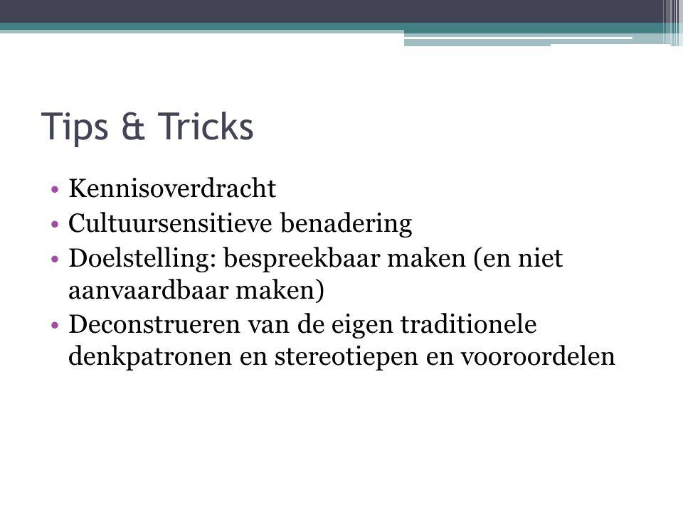 Tips & Tricks Kennisoverdracht Cultuursensitieve benadering Doelstelling: bespreekbaar maken (en niet aanvaardbaar maken) Deconstrueren van de eigen traditionele denkpatronen en stereotiepen en vooroordelen