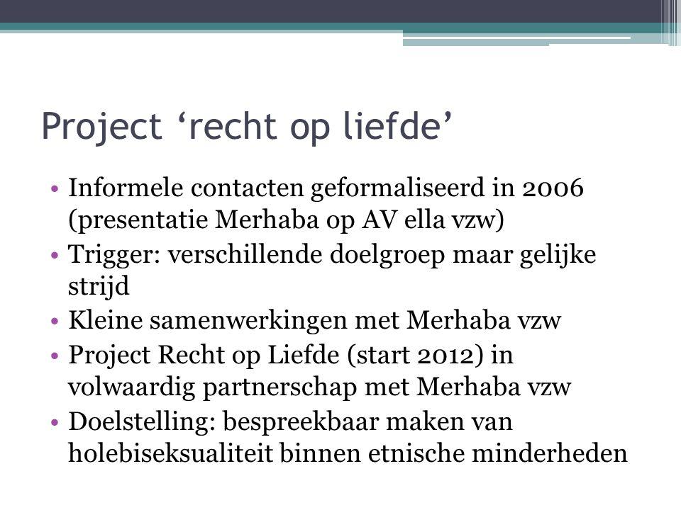 Project 'recht op liefde' Informele contacten geformaliseerd in 2006 (presentatie Merhaba op AV ella vzw) Trigger: verschillende doelgroep maar gelijk