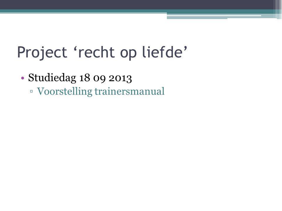 Project 'recht op liefde' Studiedag 18 09 2013 ▫Voorstelling trainersmanual