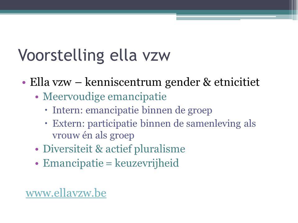 Voorstelling ella vzw Ella vzw – kenniscentrum gender & etnicitiet Meervoudige emancipatie  Intern: emancipatie binnen de groep  Extern: participatie binnen de samenleving als vrouw én als groep Diversiteit & actief pluralisme Emancipatie = keuzevrijheid www.ellavzw.be