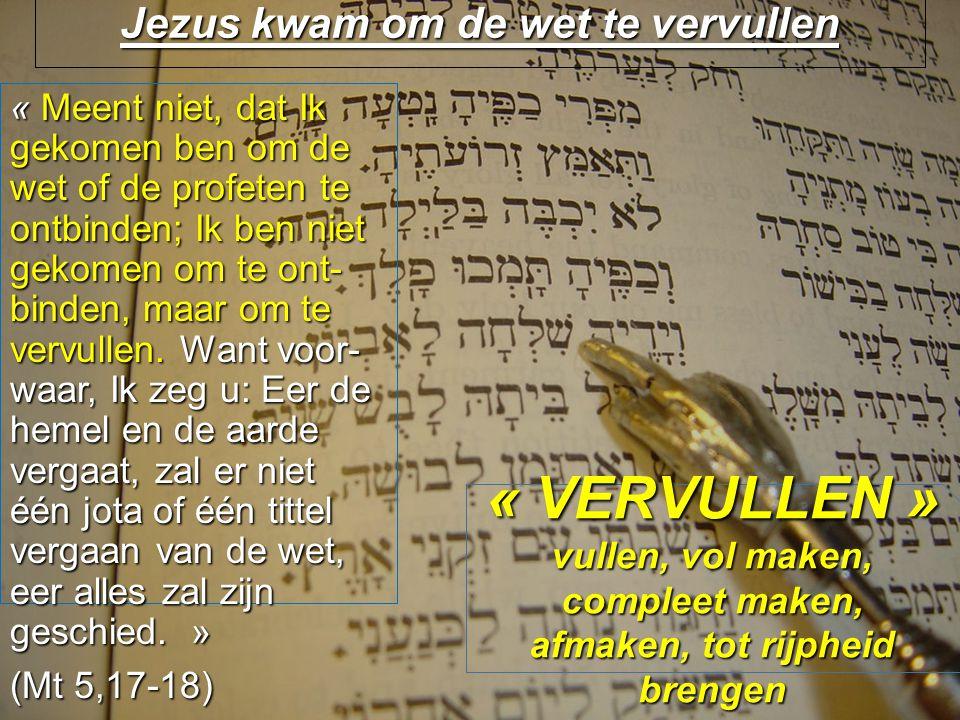 Jezus kwam om de wet te vervullen « Meent niet, dat Ik gekomen ben om de wet of de profeten te ontbinden; Ik ben niet gekomen om te ont- binden, maar