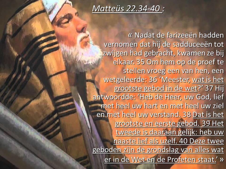Matteüs 22.34-40 : « Nadat de farizeeën hadden vernomen dat hij de sadduceeën tot zwijgen had gebracht, kwamen ze bij elkaar. 35 Om hem op de proef te