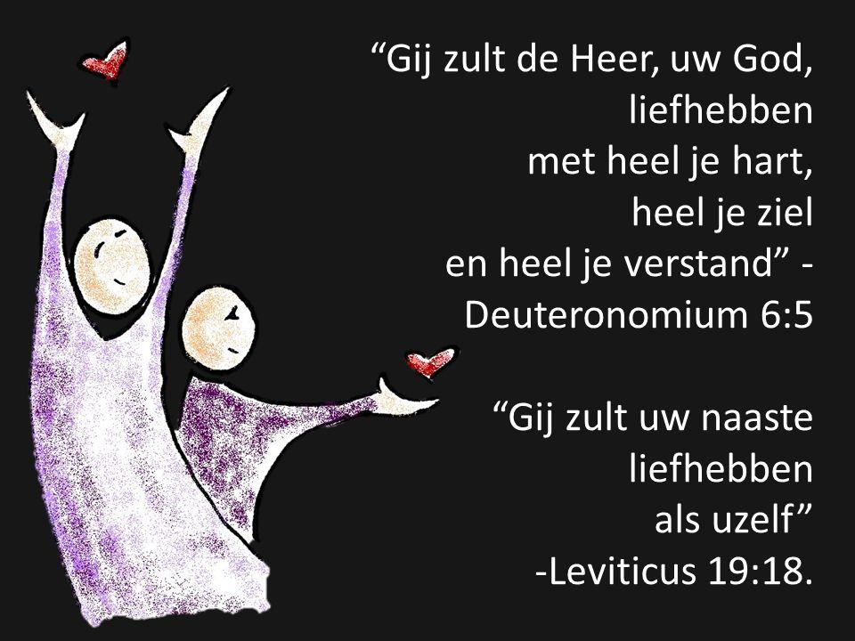 """""""Gij zult de Heer, uw God, liefhebben met heel je hart, heel je ziel en heel je verstand"""" - Deuteronomium 6:5 """"Gij zult uw naaste liefhebben als uzelf"""