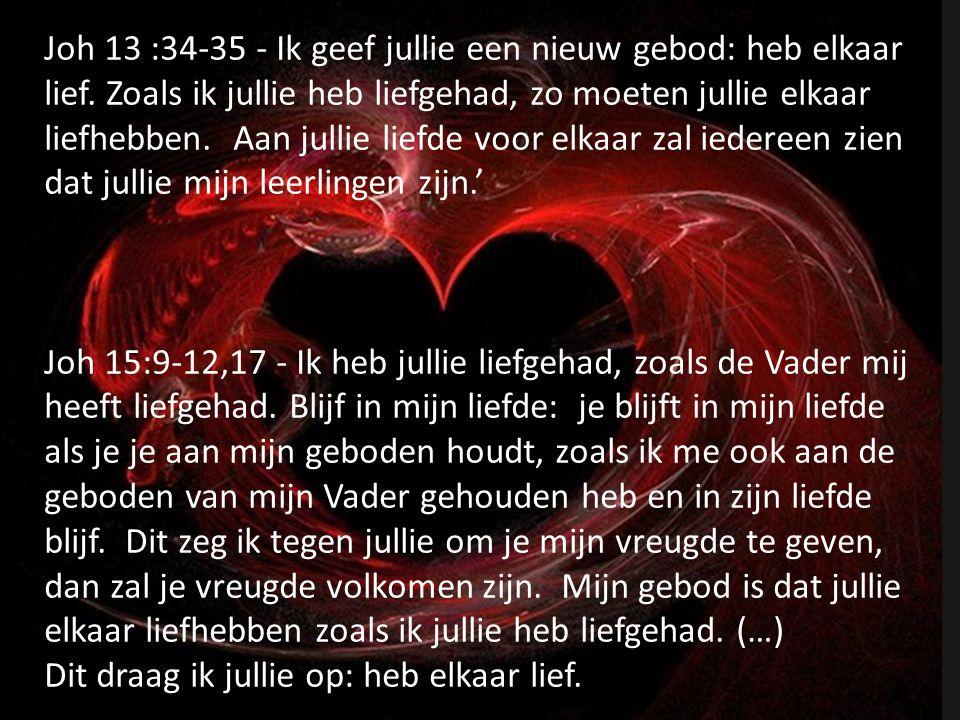 Joh 13 :34-35 - Ik geef jullie een nieuw gebod: heb elkaar lief. Zoals ik jullie heb liefgehad, zo moeten jullie elkaar liefhebben. Aan jullie liefde