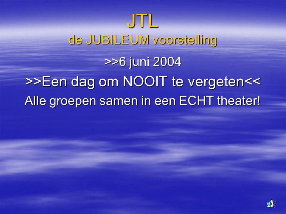 29 JTL de JUBILEUM voorstelling >>6 juni 2004 >>Een dag om NOOIT te vergeten >Een dag om NOOIT te vergeten<< Alle groepen samen in een ECHT theater!