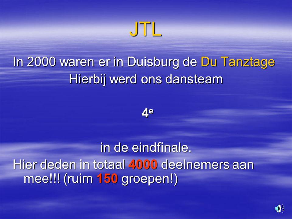 9 JTL In 2000 waren er in Duisburg de Du Tanztage Hierbij werd ons dansteam 4e 4e 4e 4e in de eindfinale.