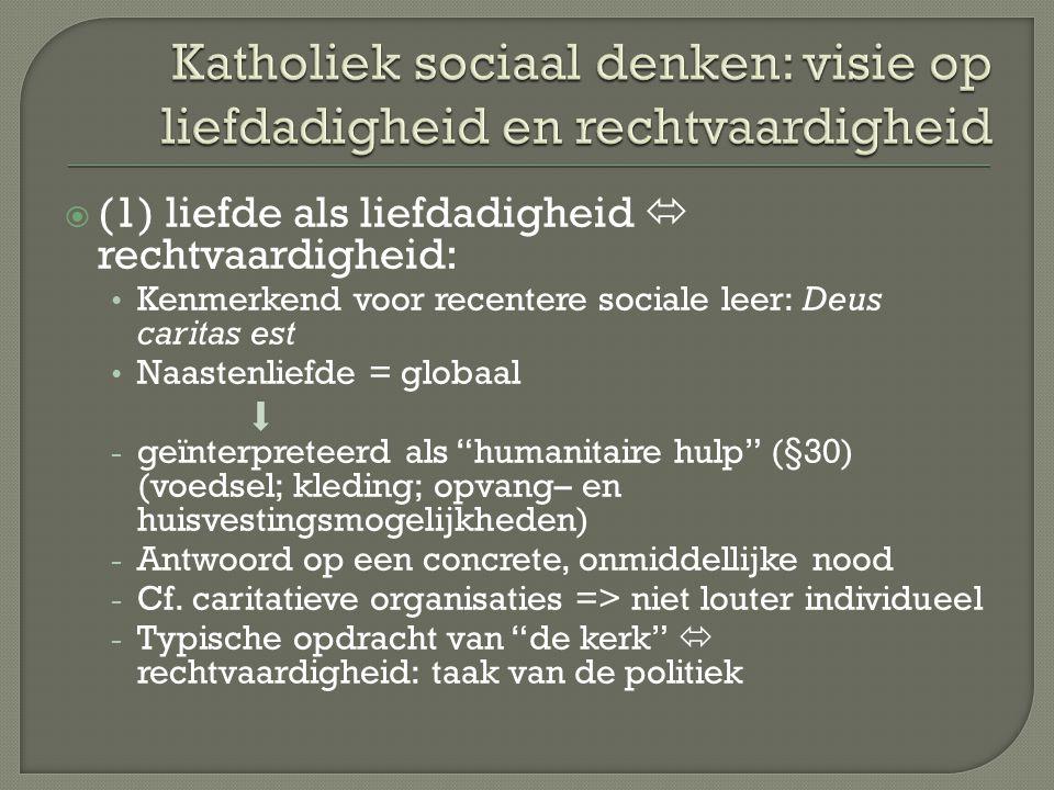  (1) liefde als liefdadigheid  rechtvaardigheid: Kenmerkend voor recentere sociale leer: Deus caritas est Naastenliefde = globaal - geïnterpreteerd als humanitaire hulp (§30) (voedsel; kleding; opvang– en huisvestingsmogelijkheden) - Antwoord op een concrete, onmiddellijke nood - Cf.