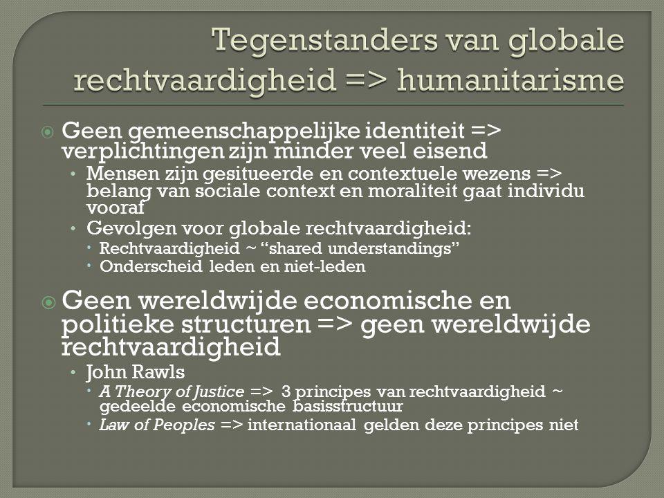  Geen gemeenschappelijke identiteit => verplichtingen zijn minder veel eisend Mensen zijn gesitueerde en contextuele wezens => belang van sociale context en moraliteit gaat individu vooraf Gevolgen voor globale rechtvaardigheid:  Rechtvaardigheid ~ shared understandings  Onderscheid leden en niet-leden  Geen wereldwijde economische en politieke structuren => geen wereldwijde rechtvaardigheid John Rawls  A Theory of Justice => 3 principes van rechtvaardigheid ~ gedeelde economische basisstructuur  Law of Peoples => internationaal gelden deze principes niet