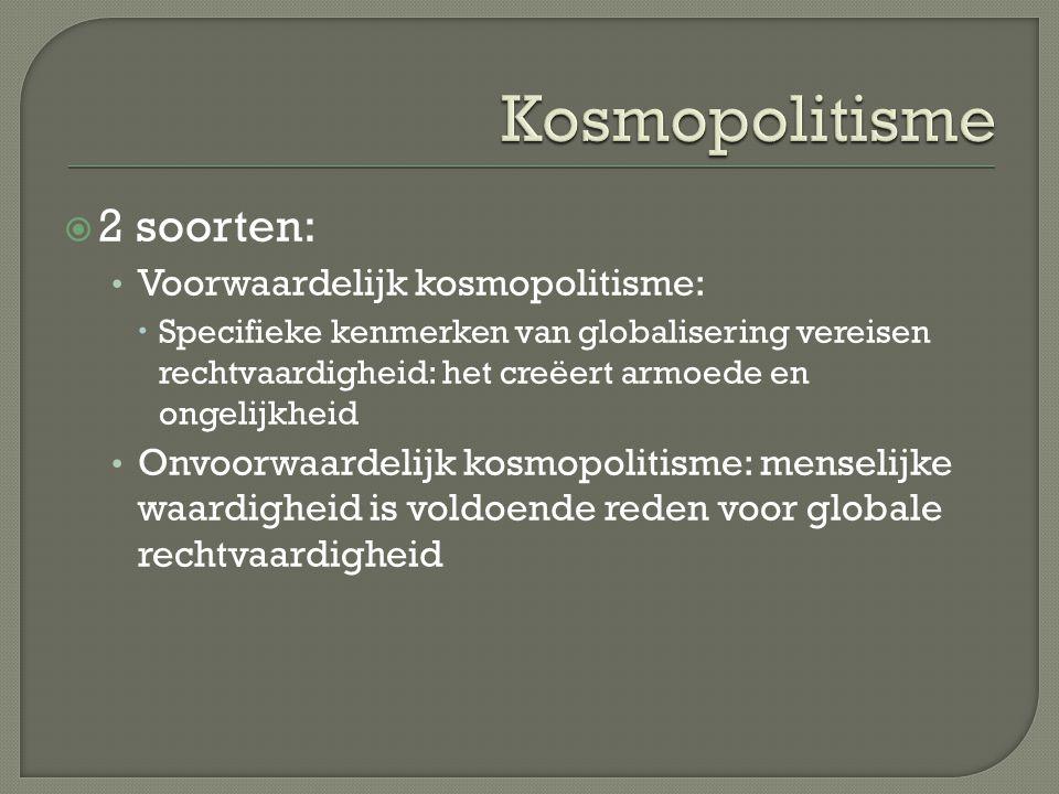  2 soorten: Voorwaardelijk kosmopolitisme:  Specifieke kenmerken van globalisering vereisen rechtvaardigheid: het creëert armoede en ongelijkheid Onvoorwaardelijk kosmopolitisme: menselijke waardigheid is voldoende reden voor globale rechtvaardigheid