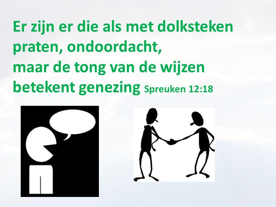 Er zijn er die als met dolksteken praten, ondoordacht, maar de tong van de wijzen betekent genezing Spreuken 12:18