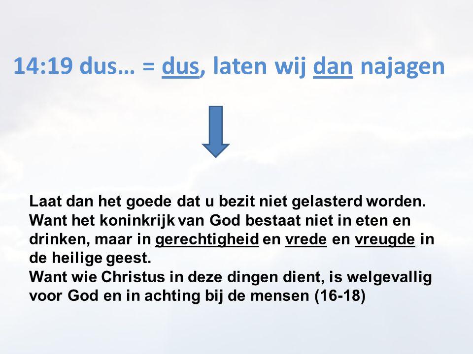 14:19 dus… = dus, laten wij dan najagen Laat dan het goede dat u bezit niet gelasterd worden. Want het koninkrijk van God bestaat niet in eten en drin