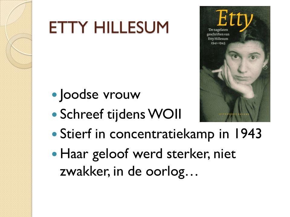 ETTY HILLESUM Joodse vrouw Schreef tijdens WOII Stierf in concentratiekamp in 1943 Haar geloof werd sterker, niet zwakker, in de oorlog…