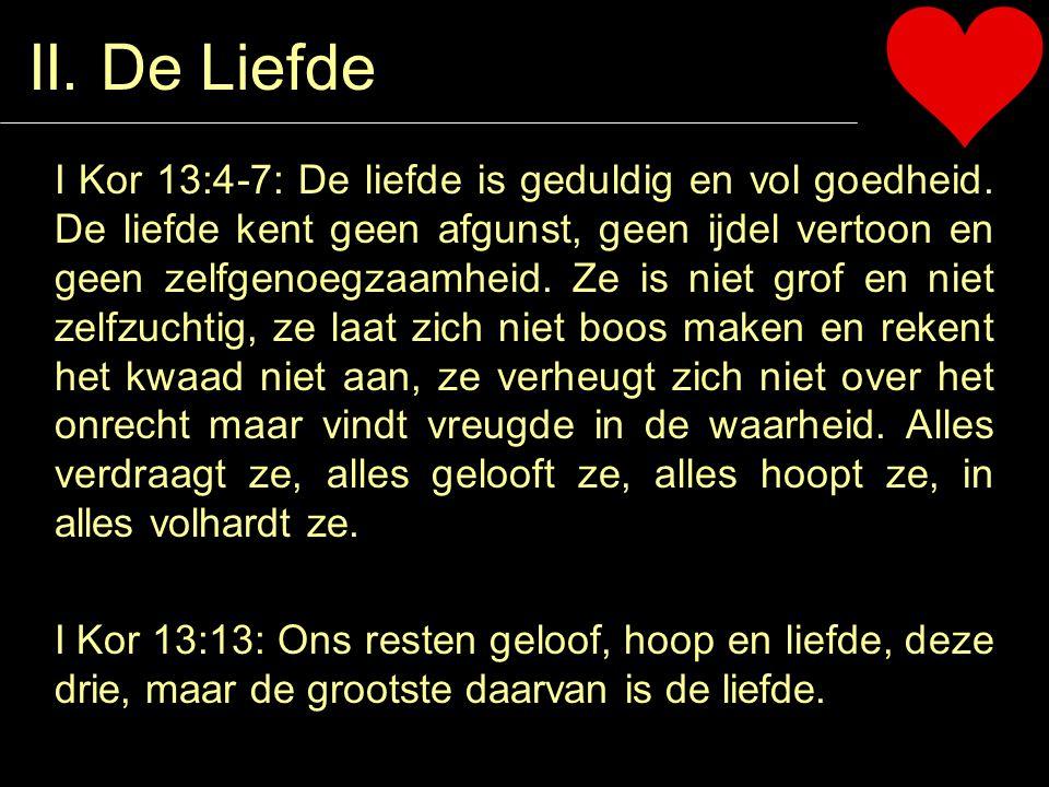 II. De Liefde I Kor 13:4-7: De liefde is geduldig en vol goedheid. De liefde kent geen afgunst, geen ijdel vertoon en geen zelfgenoegzaamheid. Ze is n
