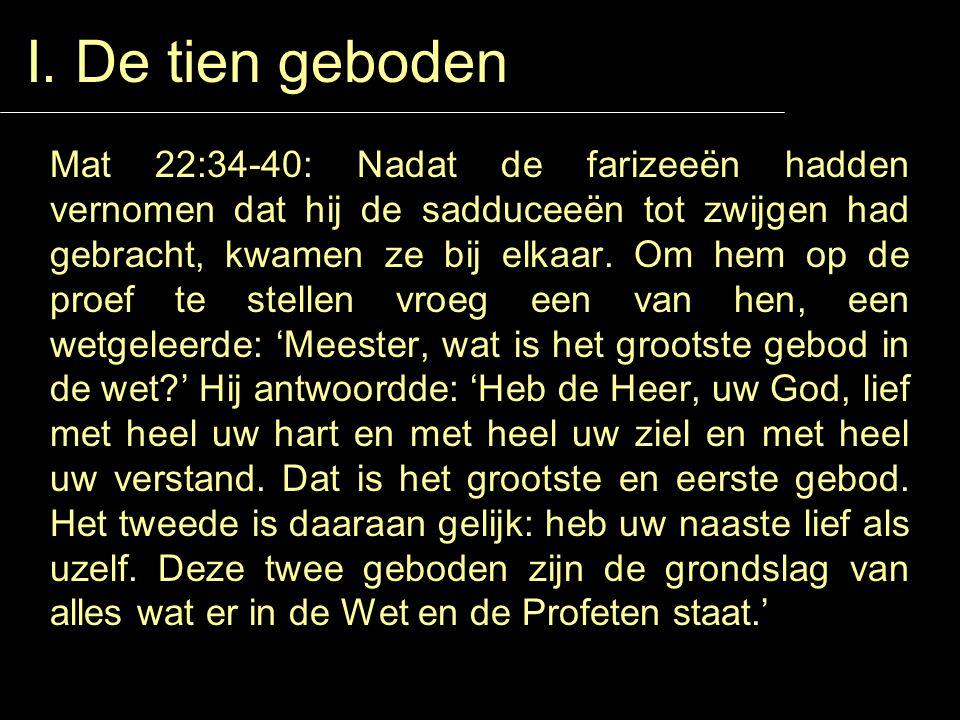 I. De tien geboden Mat 22:34-40: Nadat de farizeeën hadden vernomen dat hij de sadduceeën tot zwijgen had gebracht, kwamen ze bij elkaar. Om hem op de