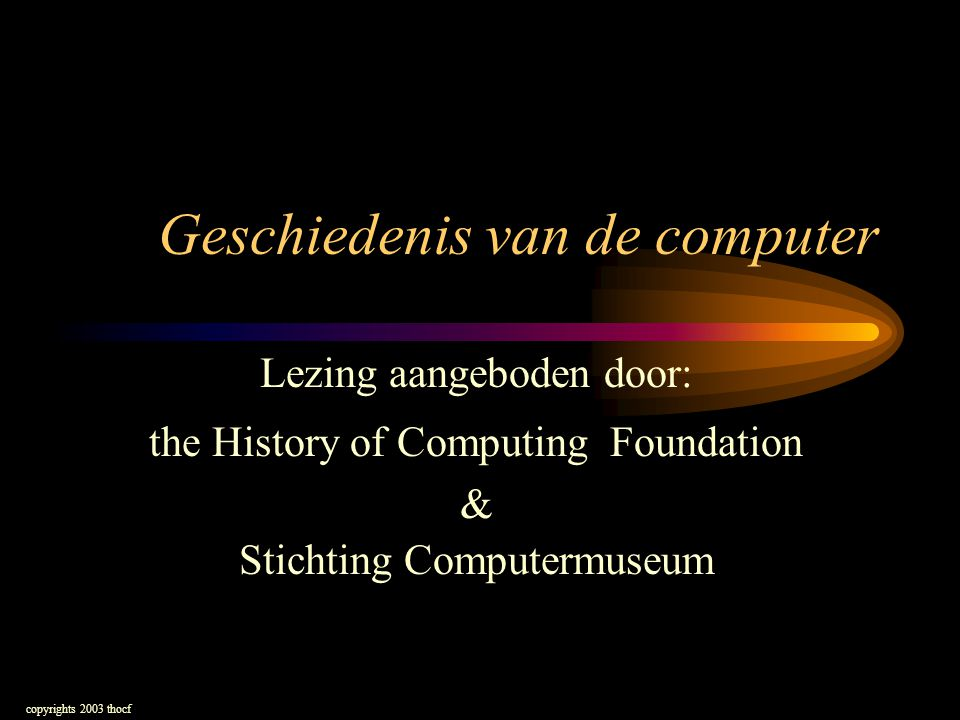 Geschiedenis van de computer Lezing aangeboden door: the History of Computing Foundation & Stichting Computermuseum copyrights 2003 thocf