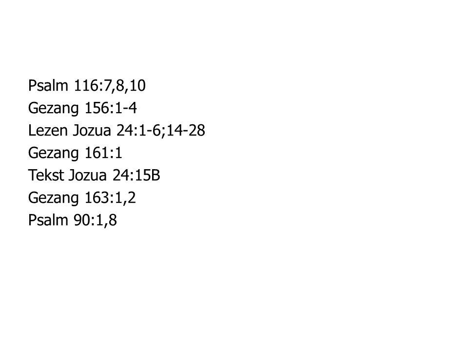 Psalm 116:7,8,10 Gezang 156:1-4 Lezen Jozua 24:1-6;14-28 Gezang 161:1 Tekst Jozua 24:15B Gezang 163:1,2 Psalm 90:1,8