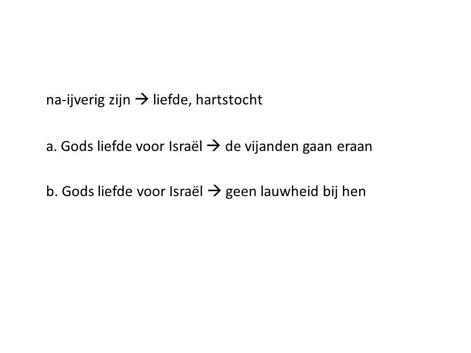 na-ijverig zijn  liefde, hartstocht a. Gods liefde voor Israël  de vijanden gaan eraan b. Gods liefde voor Israël  geen lauwheid bij hen