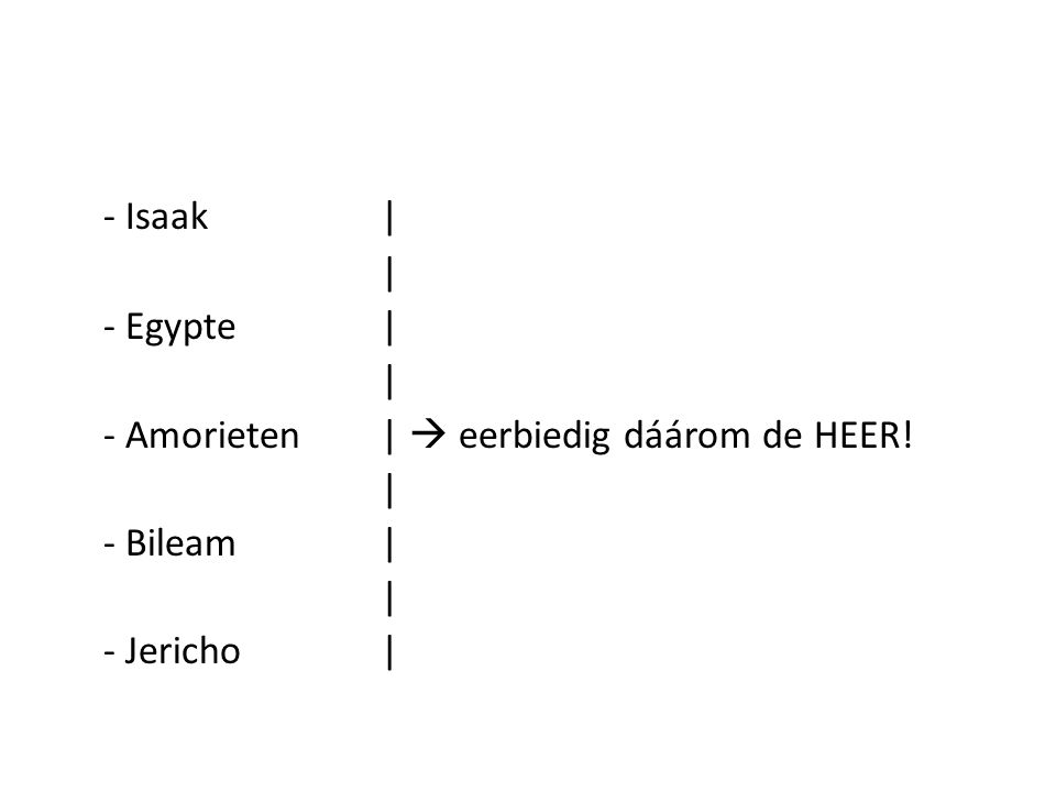 - Isaak| | - Egypte| | - Amorieten|  eerbiedig dáárom de HEER! | - Bileam| | - Jericho|