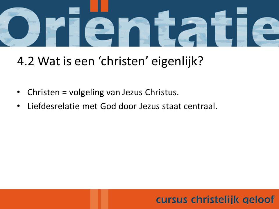 4.2 Wat is een 'christen' eigenlijk? Christen = volgeling van Jezus Christus. Liefdesrelatie met God door Jezus staat centraal.