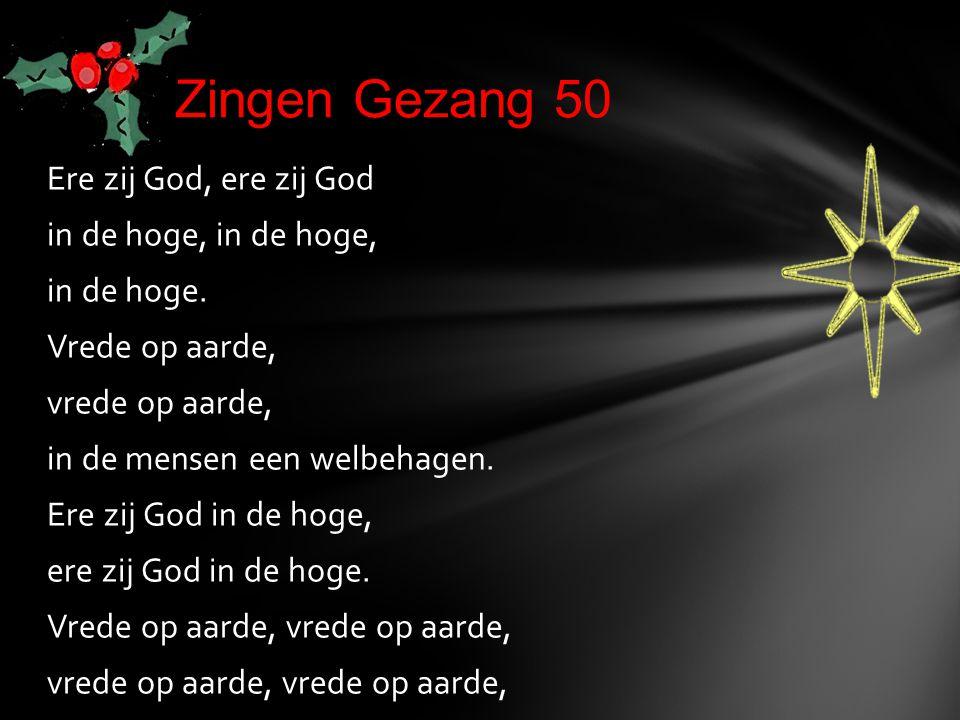 Ere zij God, ere zij God in de hoge, in de hoge. Vrede op aarde, vrede op aarde, in de mensen een welbehagen. Ere zij God in de hoge, ere zij God in d