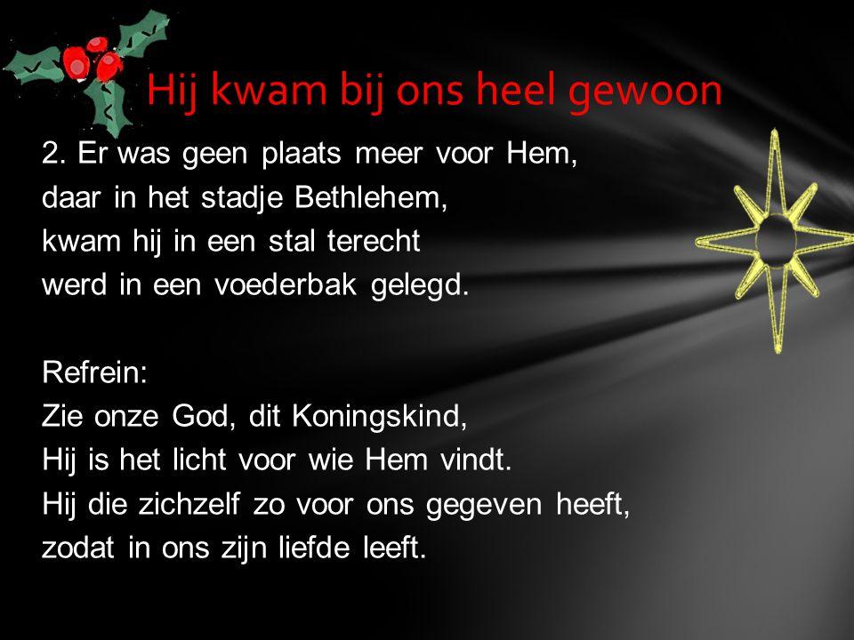 2. Er was geen plaats meer voor Hem, daar in het stadje Bethlehem, kwam hij in een stal terecht werd in een voederbak gelegd. Refrein: Zie onze God, d