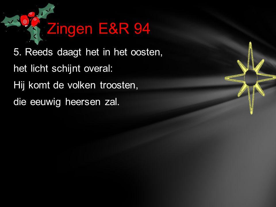 5. Reeds daagt het in het oosten, het licht schijnt overal: Hij komt de volken troosten, die eeuwig heersen zal. Zingen E&R 94