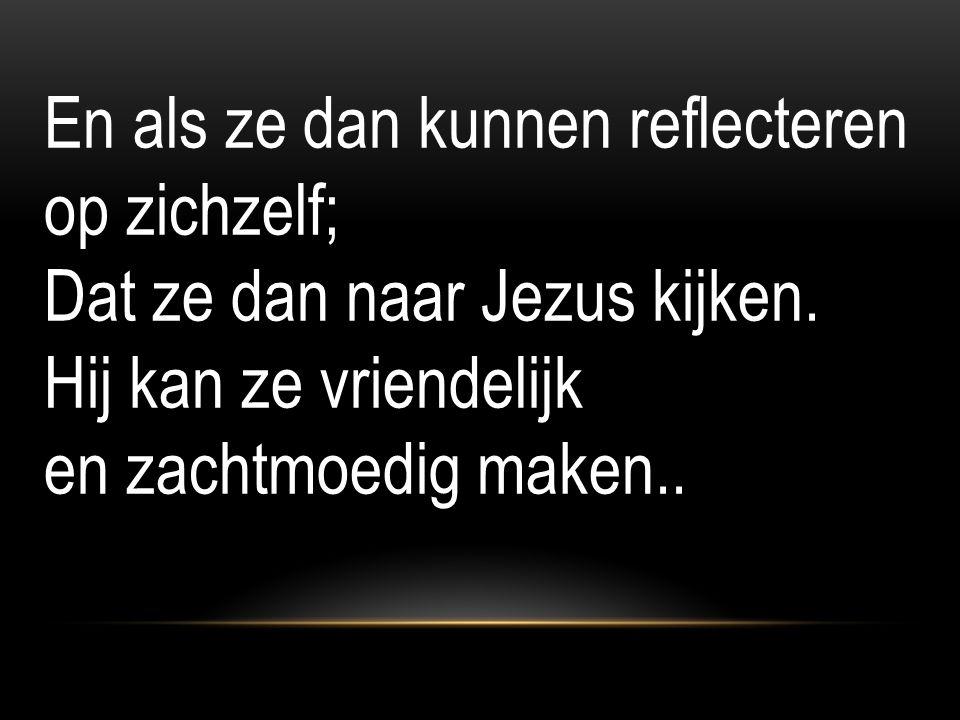 En als ze dan kunnen reflecteren op zichzelf; Dat ze dan naar Jezus kijken.