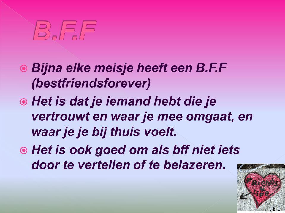  Bijna elke meisje heeft een B.F.F (bestfriendsforever)  Het is dat je iemand hebt die je vertrouwt en waar je mee omgaat, en waar je je bij thuis v