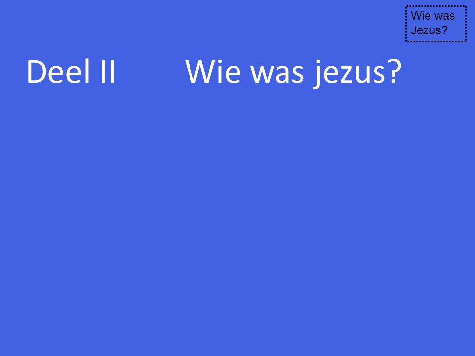 Deel II Wie was jezus? Wie was Jezus?