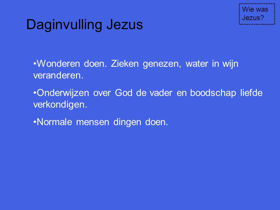 Wie was Jezus? Daginvulling Jezus Wonderen doen. Zieken genezen, water in wijn veranderen. Onderwijzen over God de vader en boodschap liefde verkondig
