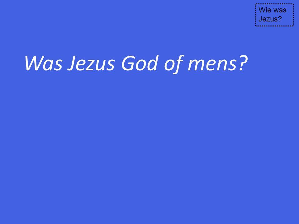 Was Jezus God of mens? Wie was Jezus?
