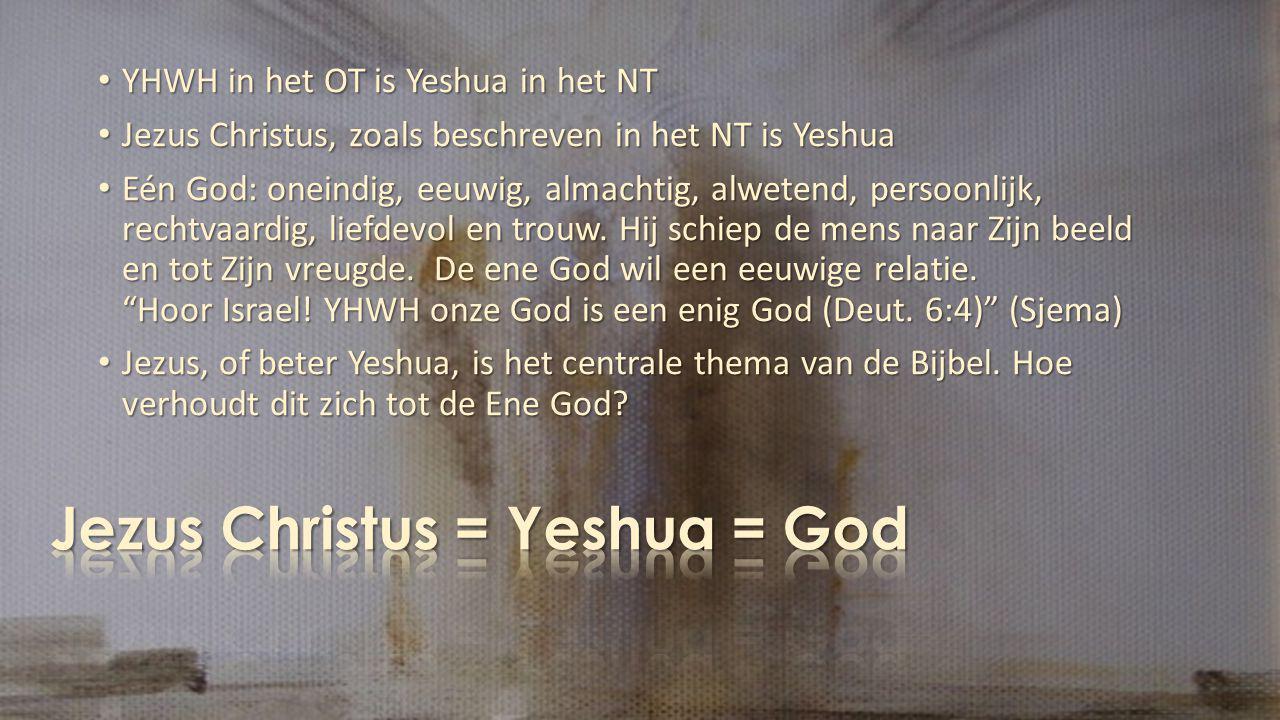 YHWH in het OT is Yeshua in het NT YHWH in het OT is Yeshua in het NT Jezus Christus, zoals beschreven in het NT is Yeshua Jezus Christus, zoals beschreven in het NT is Yeshua Eén God: oneindig, eeuwig, almachtig, alwetend, persoonlijk, rechtvaardig, liefdevol en trouw.