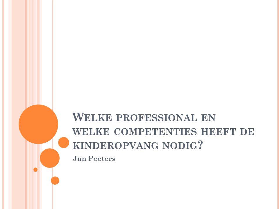 W ELKE PROFESSIONAL EN WELKE COMPETENTIES HEEFT DE KINDEROPVANG NODIG Jan Peeters