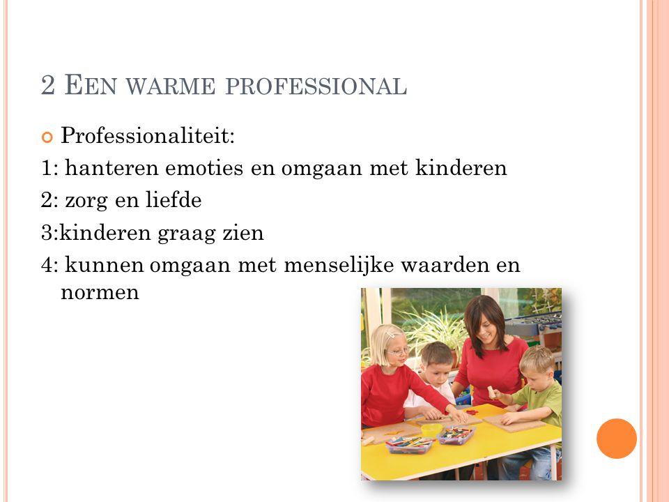 2 E EN WARME PROFESSIONAL Professionaliteit: 1: hanteren emoties en omgaan met kinderen 2: zorg en liefde 3:kinderen graag zien 4: kunnen omgaan met menselijke waarden en normen