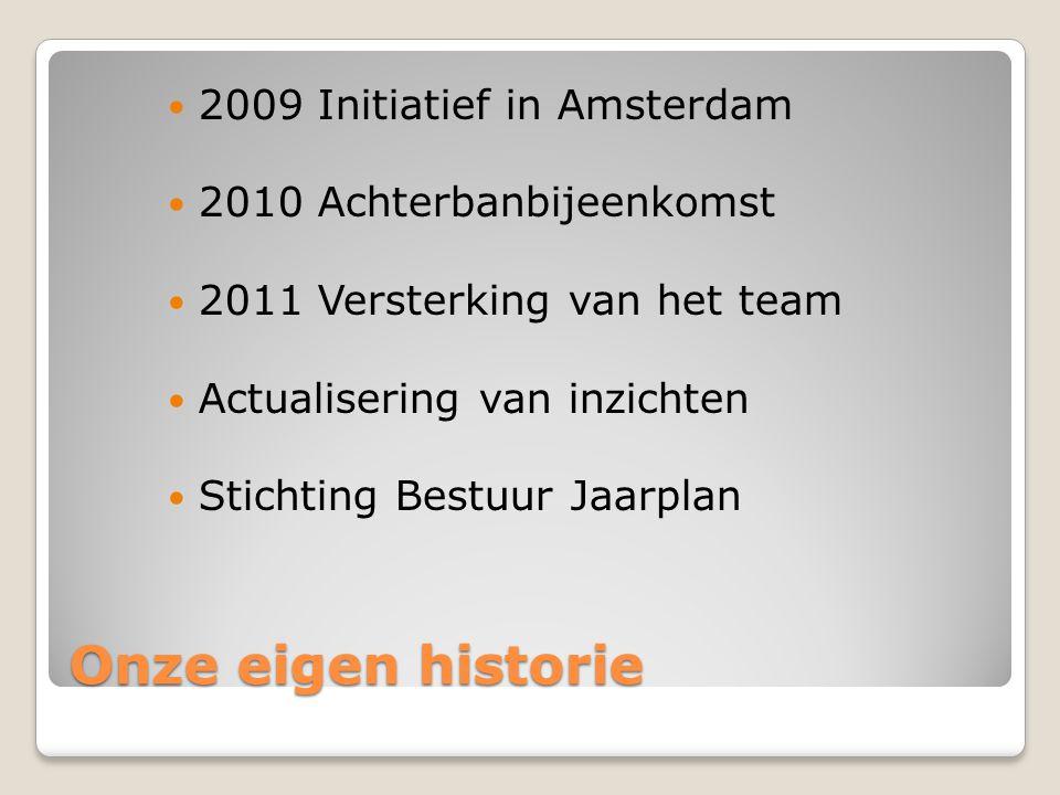 Onze eigen historie 2009 Initiatief in Amsterdam 2010 Achterbanbijeenkomst 2011 Versterking van het team Actualisering van inzichten Stichting Bestuur