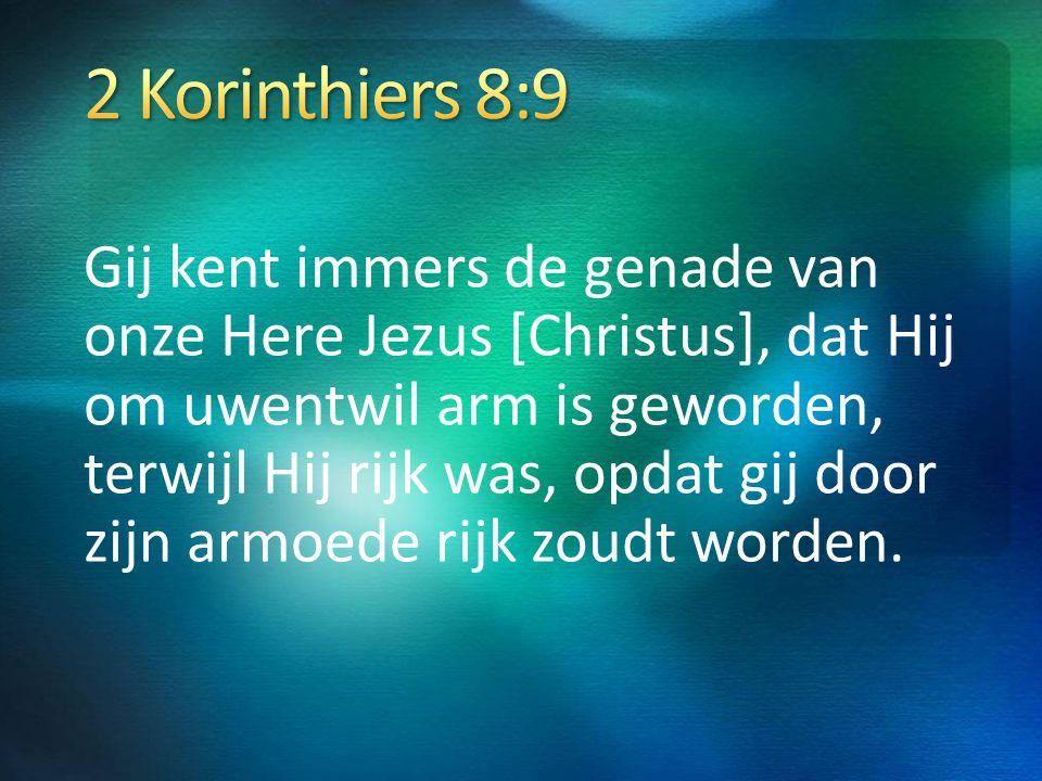 Gij kent immers de genade van onze Here Jezus [Christus], dat Hij om uwentwil arm is geworden, terwijl Hij rijk was, opdat gij door zijn armoede rijk