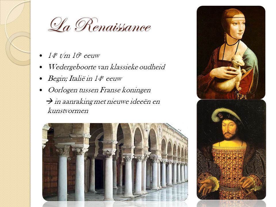 La Renaissance 14 e t/m 16 e eeuw Wedergeboorte van klassieke oudheid Begin; Italië in 14 e eeuw Oorlogen tussen Franse koningen  in aanraking met ni