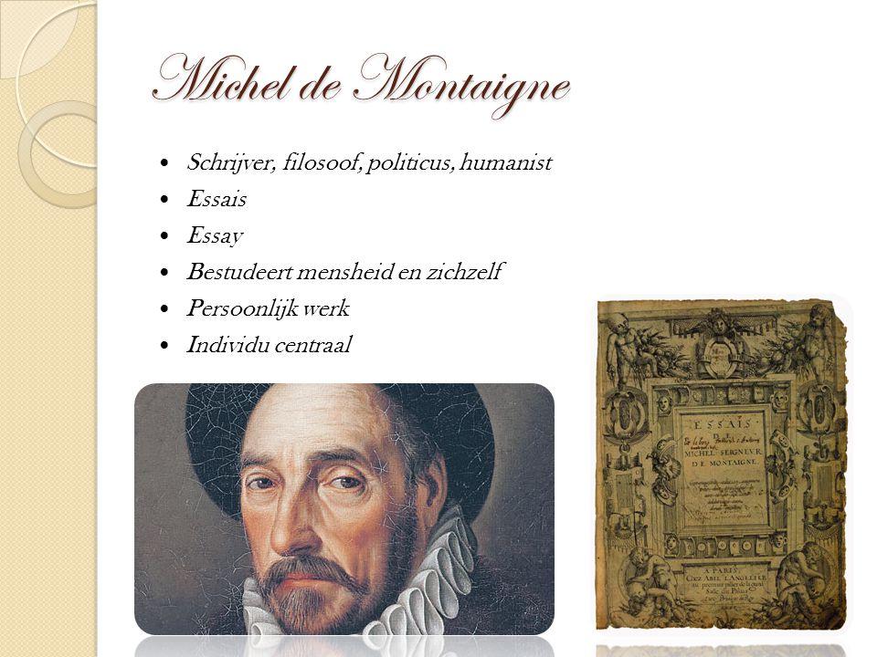Michel de Montaigne Schrijver, filosoof, politicus, humanist Essais Essay Bestudeert mensheid en zichzelf Persoonlijk werk Individu centraal