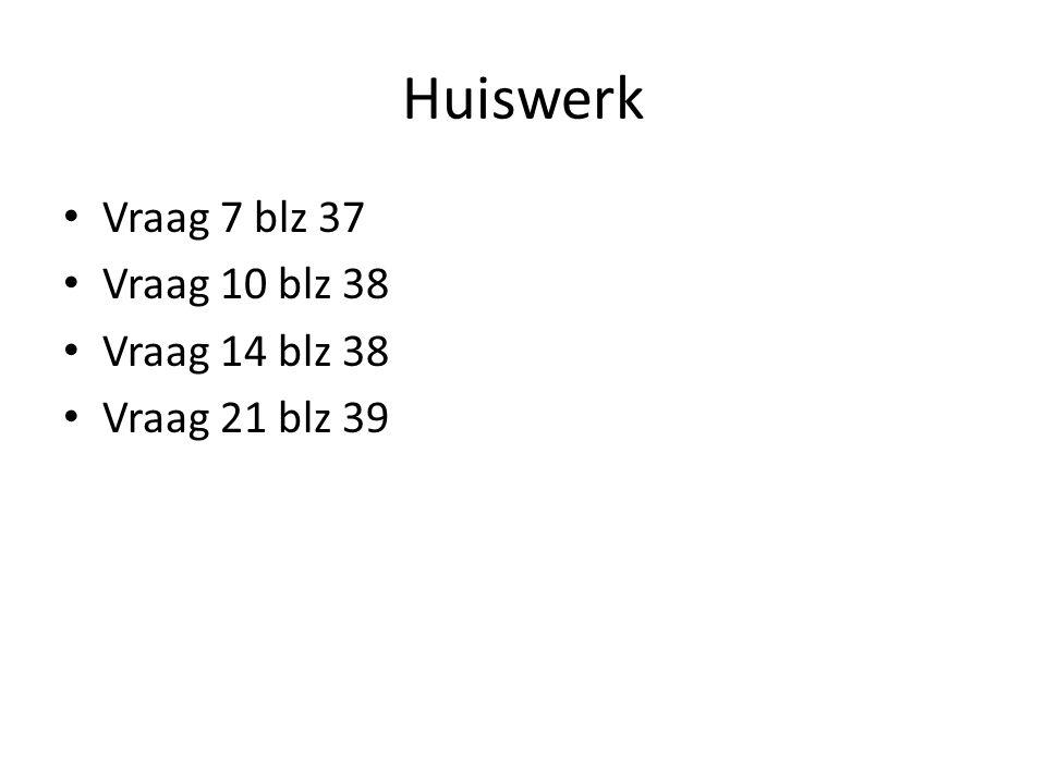 Huiswerk Vraag 7 blz 37 Vraag 10 blz 38 Vraag 14 blz 38 Vraag 21 blz 39