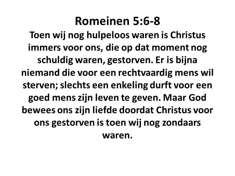 Romeinen 5:6-8 Toen wij nog hulpeloos waren is Christus immers voor ons, die op dat moment nog schuldig waren, gestorven.