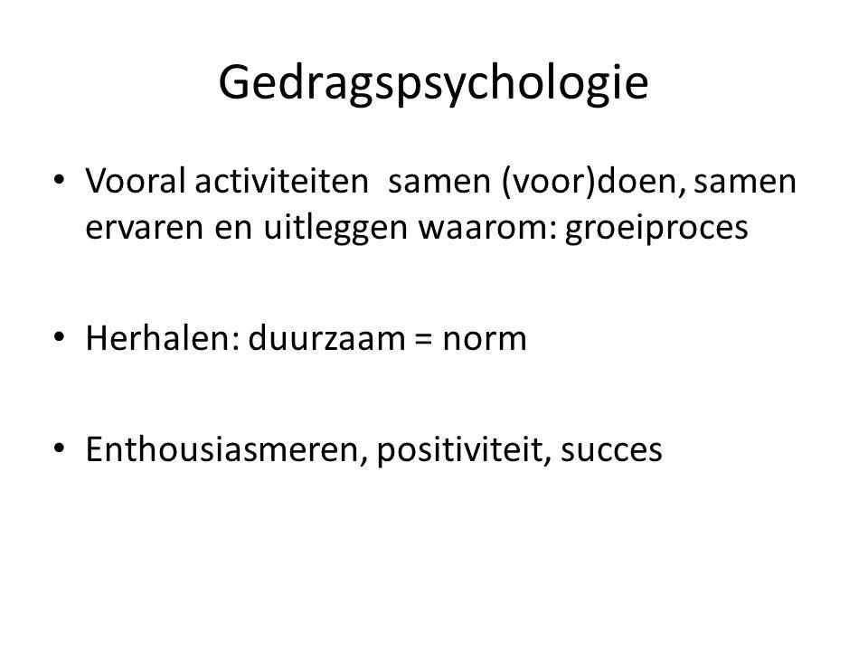 Gedragspsychologie Vooral activiteiten samen (voor)doen, samen ervaren en uitleggen waarom: groeiproces Herhalen: duurzaam = norm Enthousiasmeren, pos